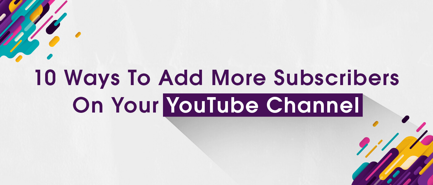 10 Ways To Add More Subscribers On Your YouTube Channel