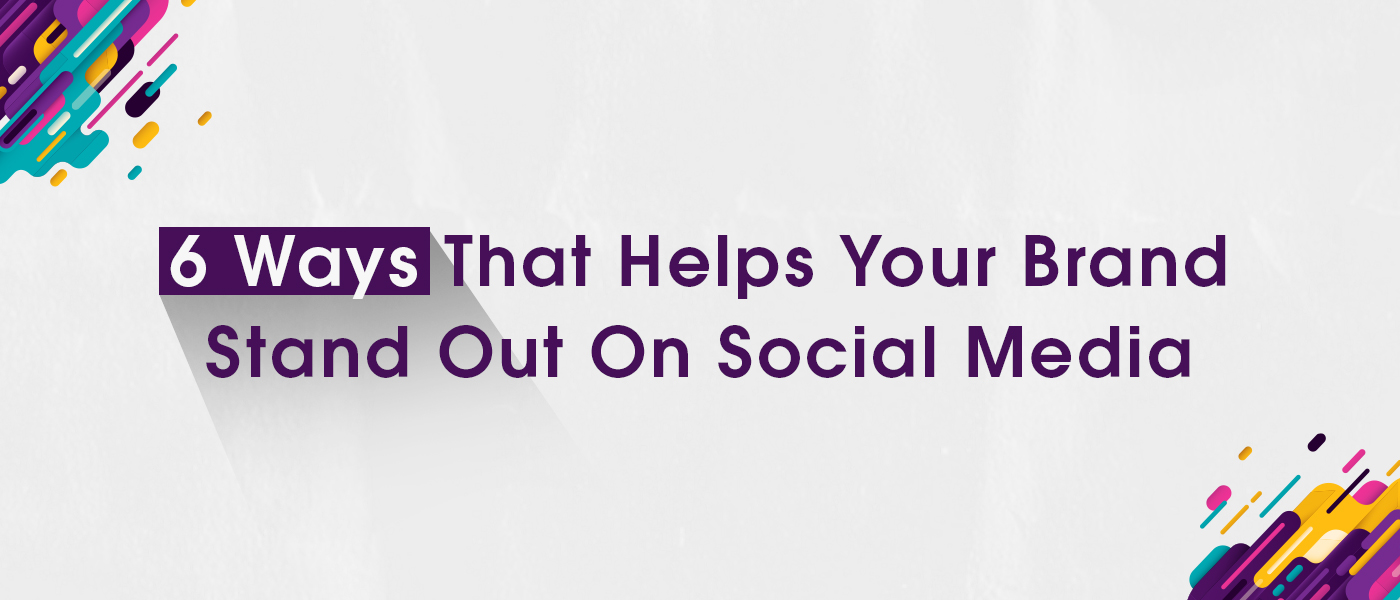 6 Ways That Helps Your Brand Stand Out On Social Media