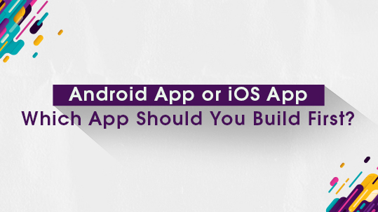 Android App or iOS App; Which App Should You Build First?
