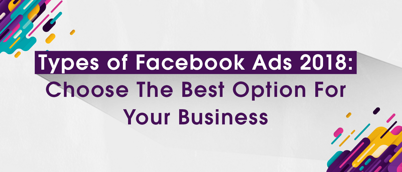 Types of Facebook Ads 2018: Choose The Best Option For Your Business
