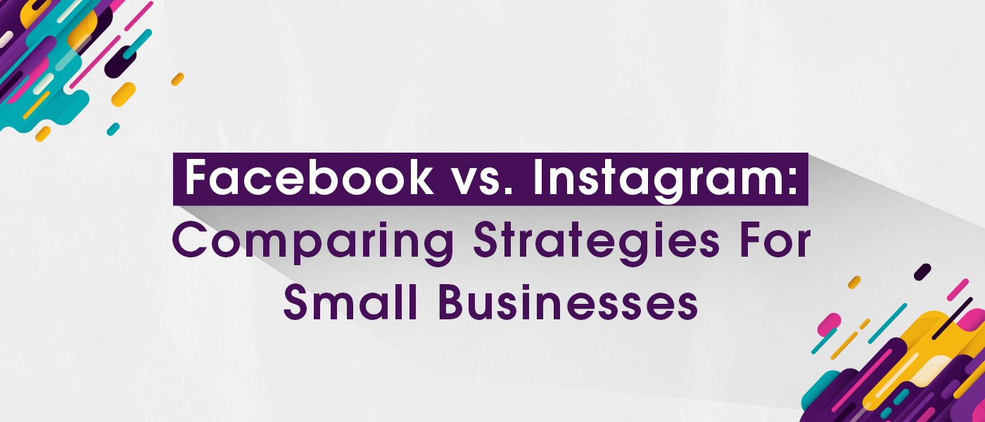 Facebook vs. Instagram: Comparing Strategies For Small Businesses