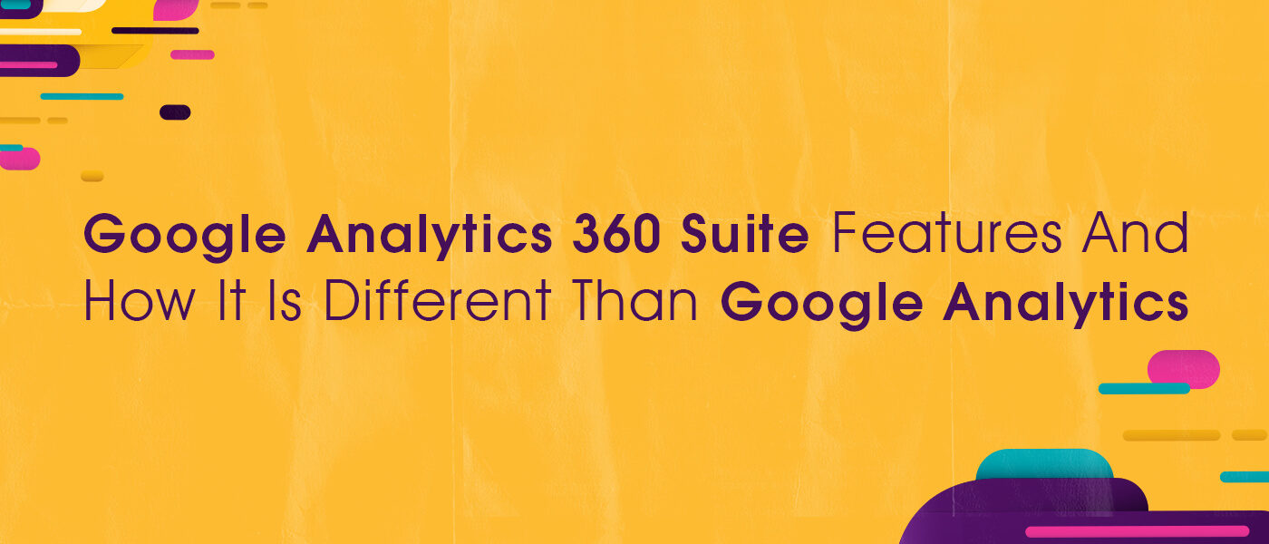 Google Analytics 360 Suite Features And How It Is Different Than Google Analytics