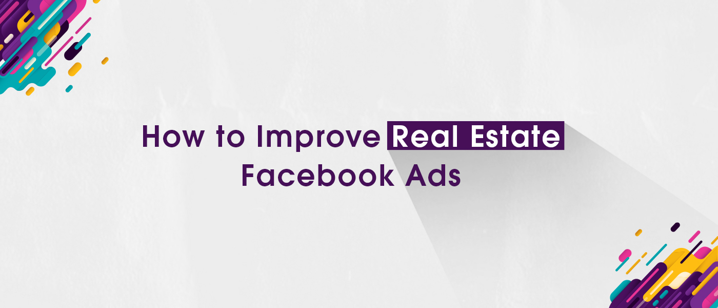 How to Improve Real Estate Facebook Ads