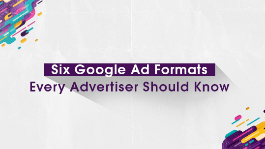 Six Google Ad Formats Every Advertiser Should Know