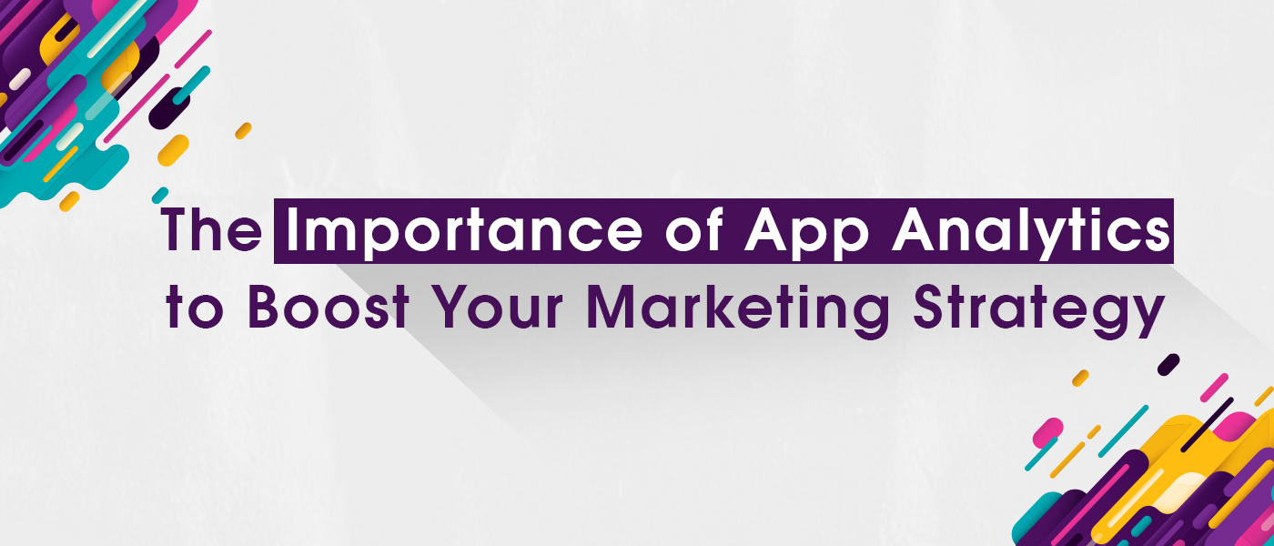The Importance of App Analytics to Boost Your Marketing Strategy