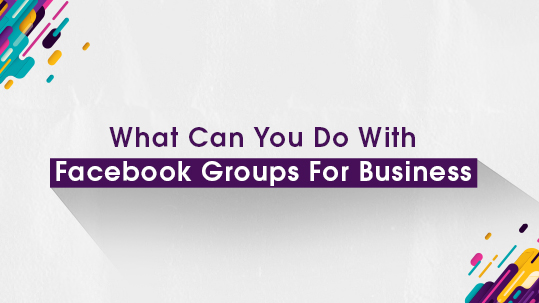 What Can You Do With Facebook Groups For Business?